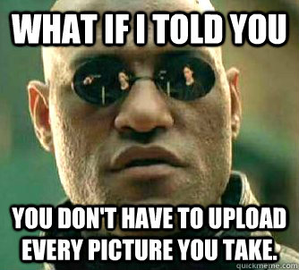 what if i told you you dont have to upload every picture yo - Matrix Morpheus