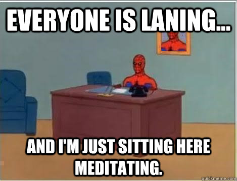 everyone is laning and im just sitting here meditating - Im just sitting here masturbating