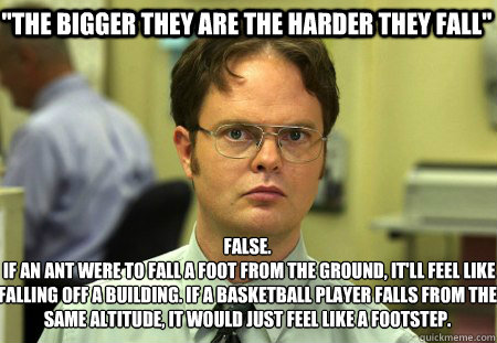 the bigger they are the harder they fall false if an ant - Schrute