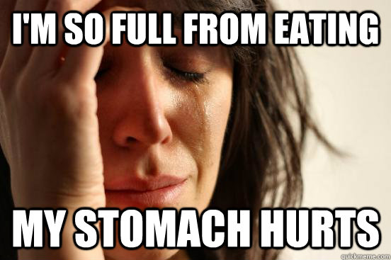 im so full from eating my stomach hurts - First World Problems