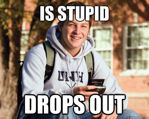 is stupid drops out - College Freshman