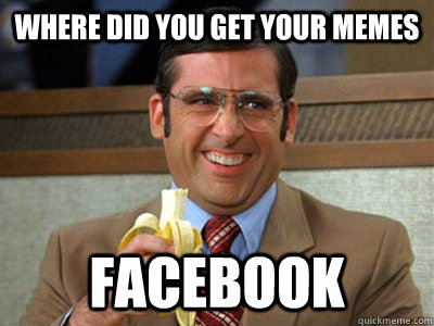 where did you get your memes facebook - Brick Tamland