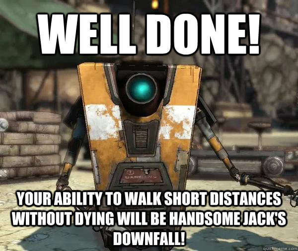 well done your ability to walk short distances without dyin - Claptrap