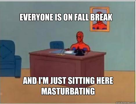 everyone is on fall break and im just sitting here masturba - Spiderman