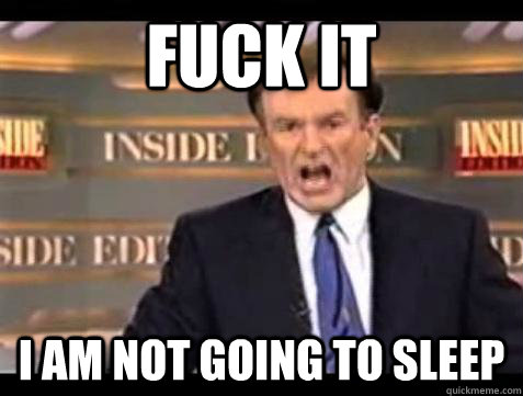 fuck it i am not going to sleep - Bill OReilly Fuck It