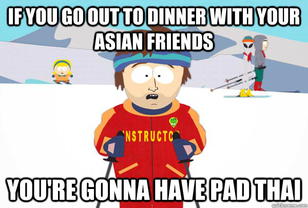 if you go out to dinner with your asian friends youre gonna - Super Cool Ski Instructor