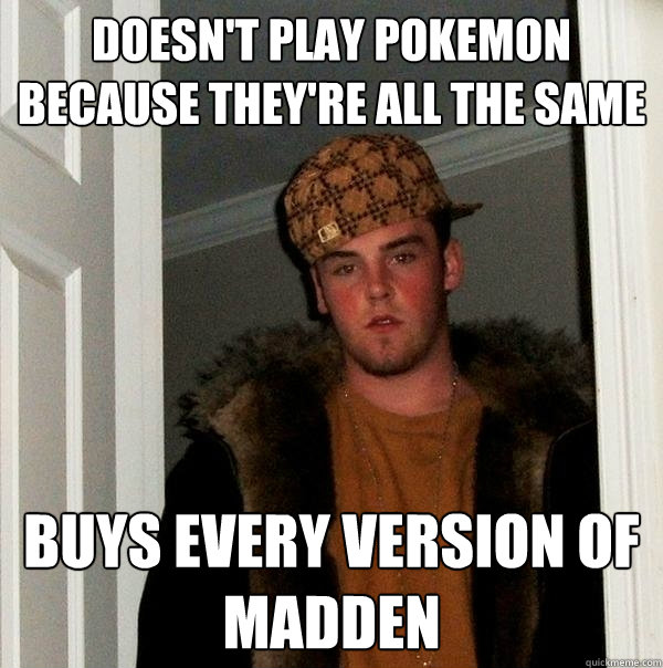 doesnt play pokemon because theyre all the same buys every - Scumbag Steve