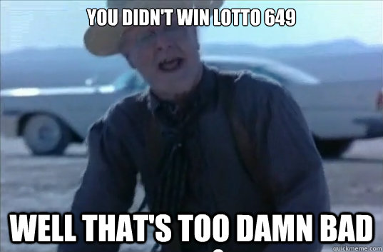 you didnt win lotto 649 well thats too damn bad -