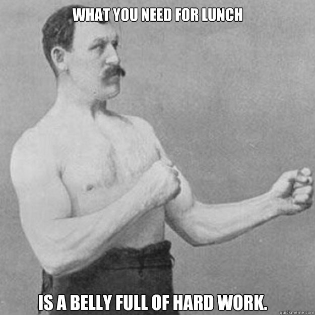 what you need for lunch is a belly full of hard work - overly manly man