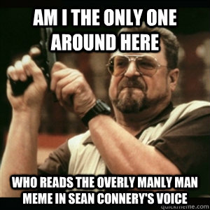 am i the only one around here who reads the overly manly man - Am I The Only One Round Here