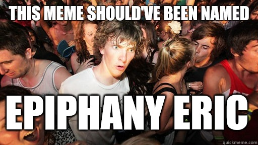 This meme shouldve been named epiphany eric  - Sudden Clarity Clarence