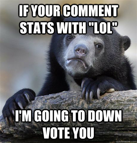 if your comment stats with lol im going to down vote you - Confession Bear