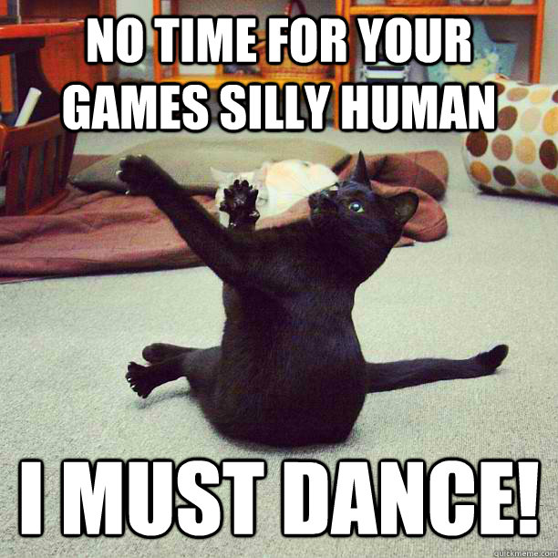 no time for your games silly human i must dance -