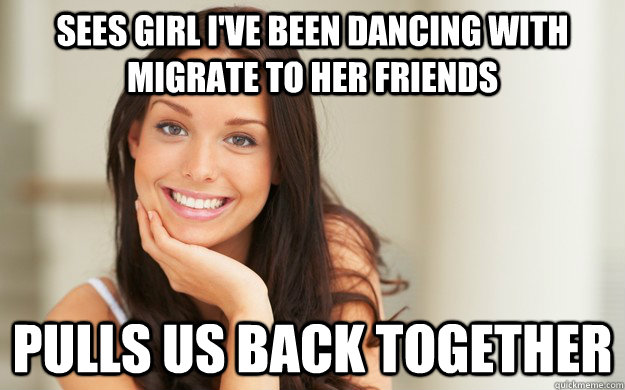 sees girl ive been dancing with migrate to her friends pull - Good Girl Gina