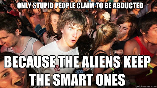 only stupid people claim to be abducted because the aliens k - Sudden Clarity Clarence