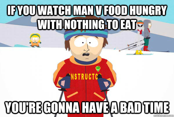 if you watch man v food hungry with nothing to eat youre go - Super Cool Ski Instructor