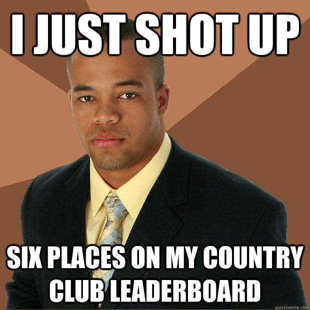 i just shot up six places on my country club leaderboard - Successful Black Man