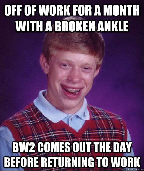 off of work for a month with a broken ankle bw2 comes out th - Bad Luck Brian
