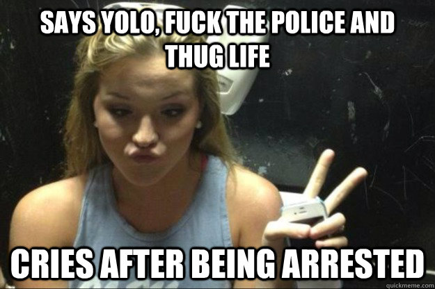says yolo fuck the police and thug life cries after being a - Annoying Suburban Girl