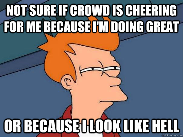 not sure if crowd is cheering for me because im doing great - Futurama Fry