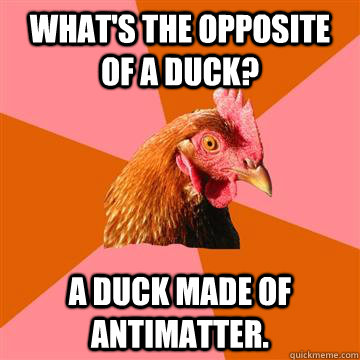 whats the opposite of a duck a duck made of antimatter - Anti-Joke Chicken