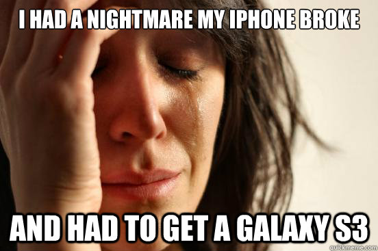 i had a nightmare my iphone broke and had to get a galaxy s - First World Problems