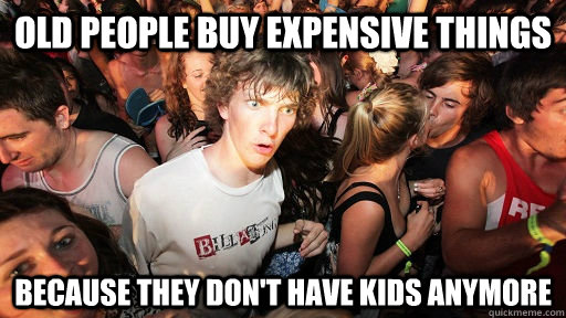 old people buy expensive things because they dont have kids - Sudden Clarity Clarence