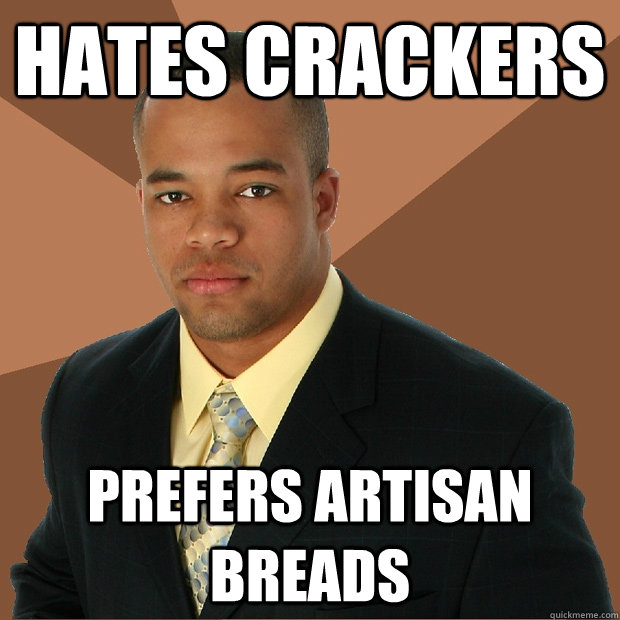 hates crackers prefers artisan breads - Successful Black Man