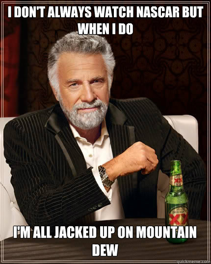 i dont always watch nascar but when i do im all jacked up  - The Most Interesting Man In The World