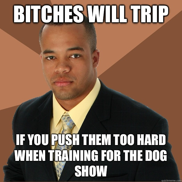 Bitches will trip If you push them too hard when training fo - Successful Black Man