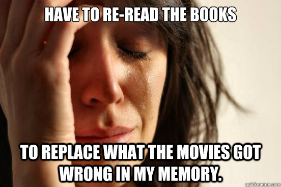 have to reread the books to replace what the movies got wro - First World Problems