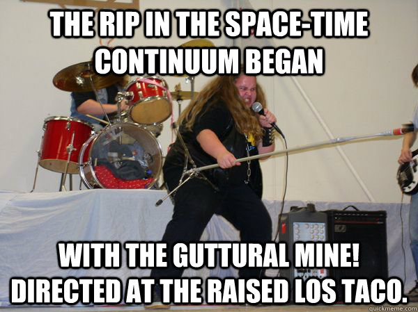 the rip in the spacetime continuum began with the guttural  - Mine!