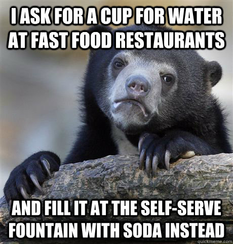 i ask for a cup for water at fast food restaurants and fill  - Confession Bear