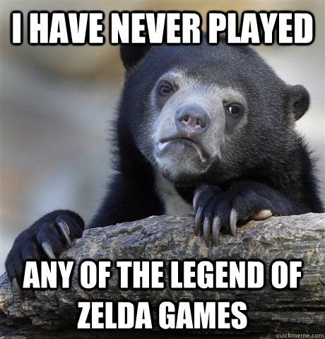 i have never played any of the legend of zelda games - Confession Bear