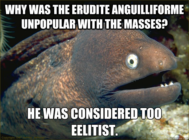 why was the erudite anguilliforme unpopular with the masses - Bad Joke Eel