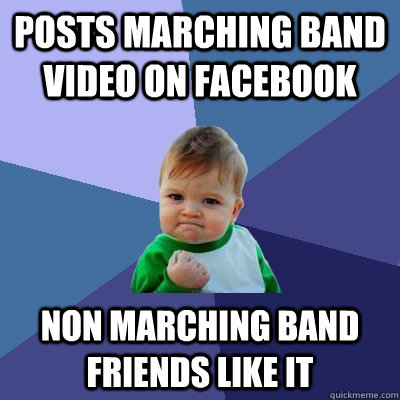 posts marching band video on facebook non marching band frie - Success Kid