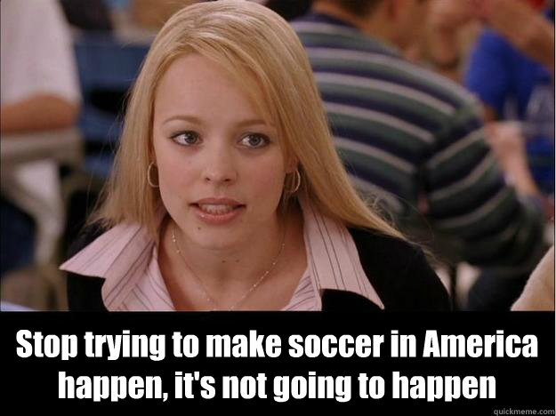 stop trying to make soccer in america happen its not going - Its not going to happen