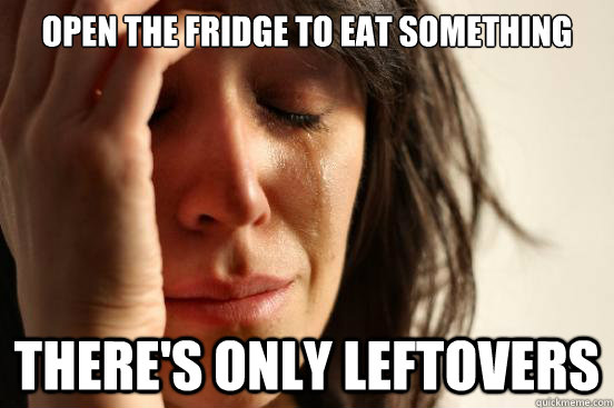open the fridge to eat something theres only leftovers - First World Problems
