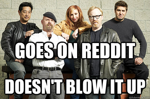 goes on reddit doesnt blow it up - Good Guy Mythbusters