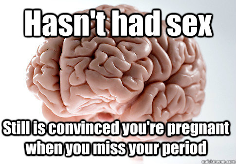 hasnt had sex still is convinced youre pregnant when you m - Scumbag Brain