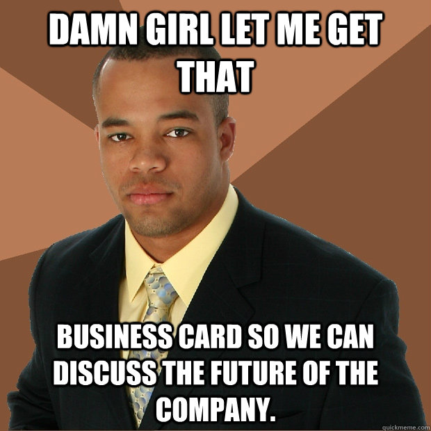 damn girl let me get that business card so we can discuss th - Successful Black Man