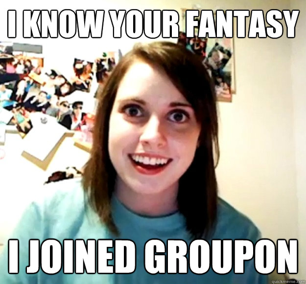 i know your fantasy i joined groupon - Overly Attached Girlfriend