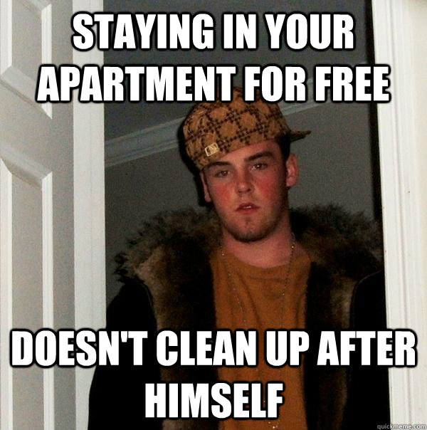staying in your apartment for free doesnt clean up after hi - Scumbag Steve
