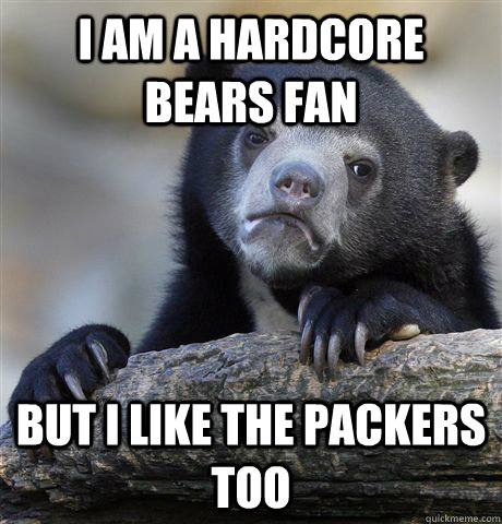 i am a hardcore bears fan but i like the packers too - Confession Bear