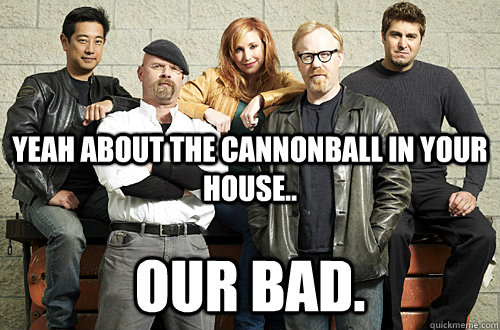 yeah about the cannonball in your house our bad - Good Guy Mythbusters
