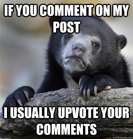 if you comment on my post i usually upvote your comments - Confession Bear