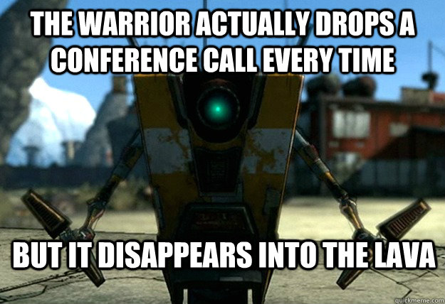 the warrior actually drops a conference call every time but  - Sudden Clarity Claptrap