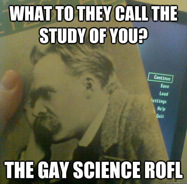 what to they call the study of you the gay science rofl - Fallout Nietzsche