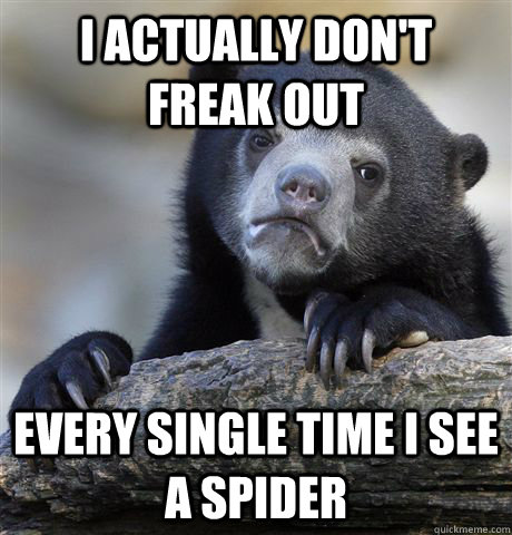 i actually dont freak out every single time i see a spider - Confession Bear