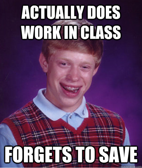 actually does work in class forgets to save - Bad Luck Brian